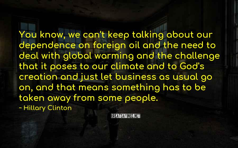 Hillary Clinton Sayings: You know, we can't keep talking about our dependence on foreign oil and the need