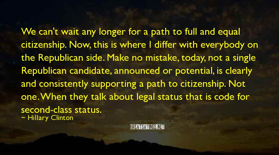 Hillary Clinton Sayings: We can't wait any longer for a path to full and equal citizenship. Now, this