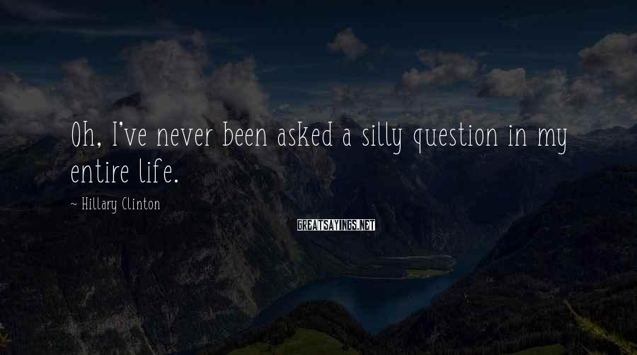 Hillary Clinton Sayings: Oh, I've never been asked a silly question in my entire life.