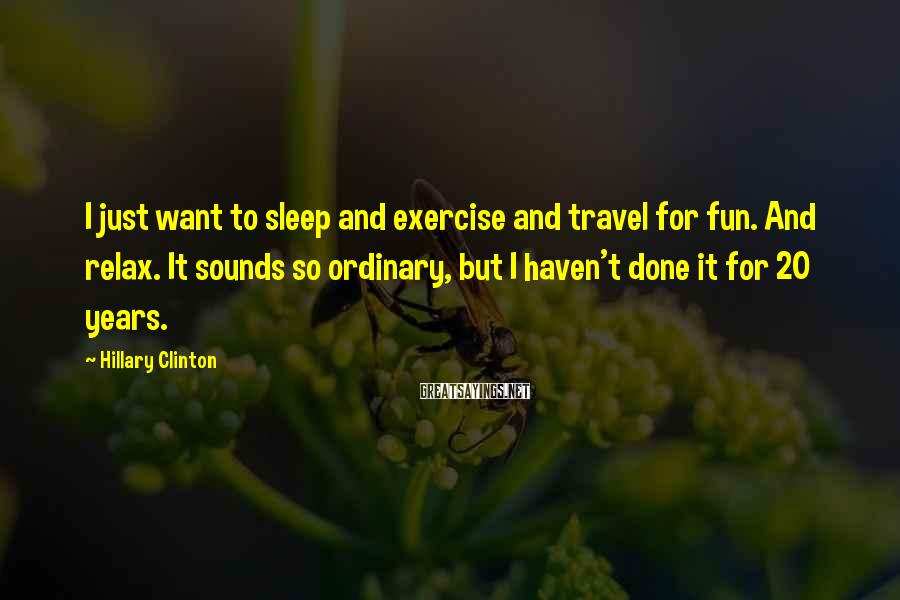 Hillary Clinton Sayings: I just want to sleep and exercise and travel for fun. And relax. It sounds