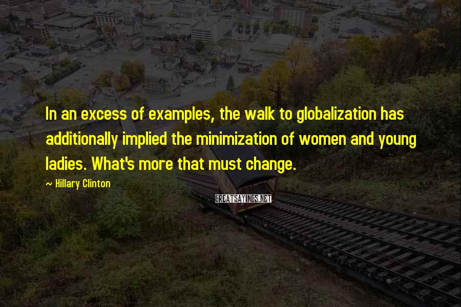 Hillary Clinton Sayings: In an excess of examples, the walk to globalization has additionally implied the minimization of