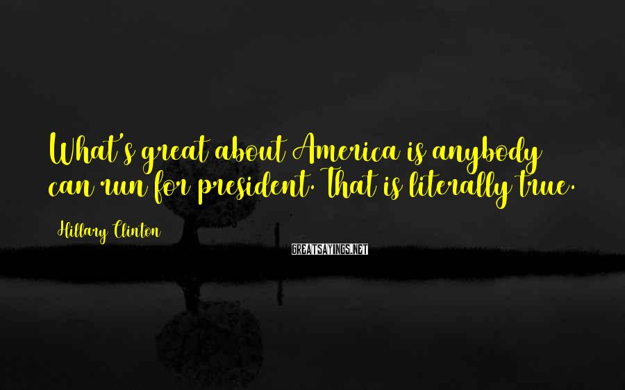 Hillary Clinton Sayings: What's great about America is anybody can run for president. That is literally true.
