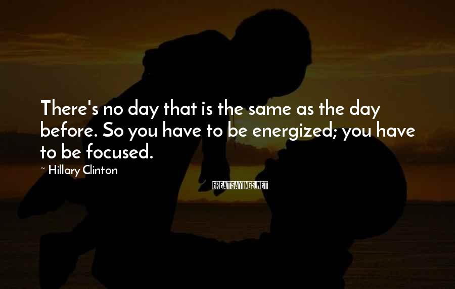 Hillary Clinton Sayings: There's no day that is the same as the day before. So you have to