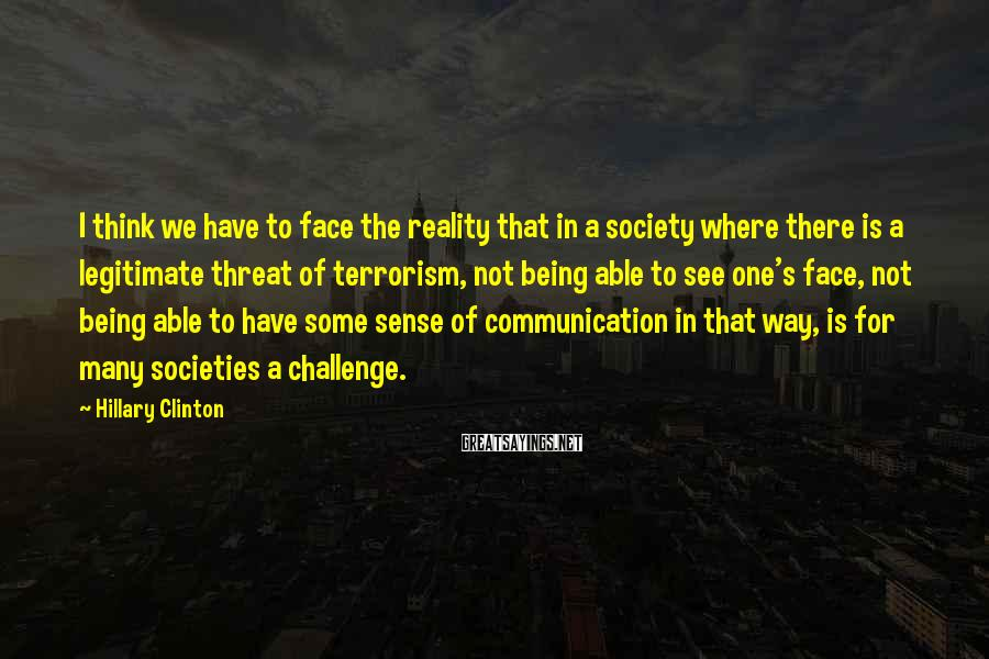 Hillary Clinton Sayings: I think we have to face the reality that in a society where there is