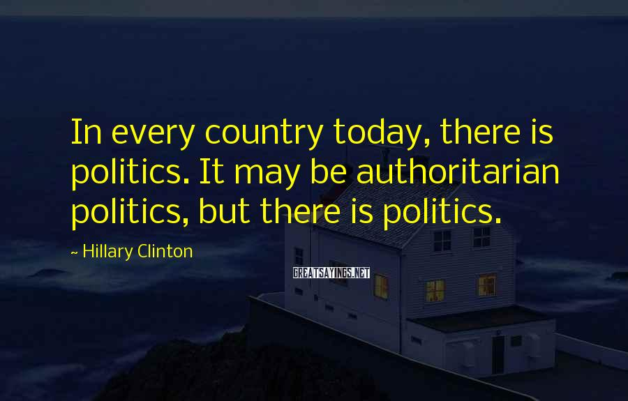 Hillary Clinton Sayings: In every country today, there is politics. It may be authoritarian politics, but there is