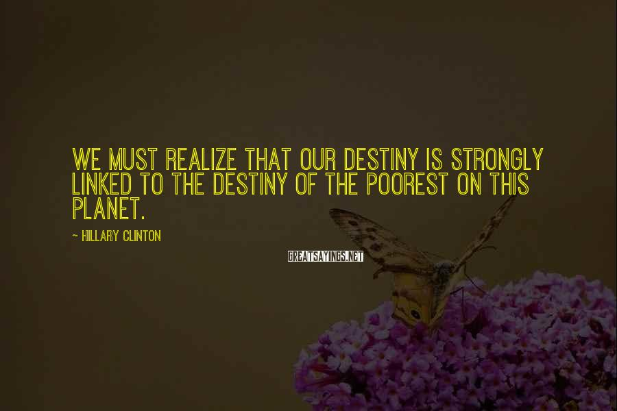 Hillary Clinton Sayings: We must realize that our destiny is strongly linked to the destiny of the poorest