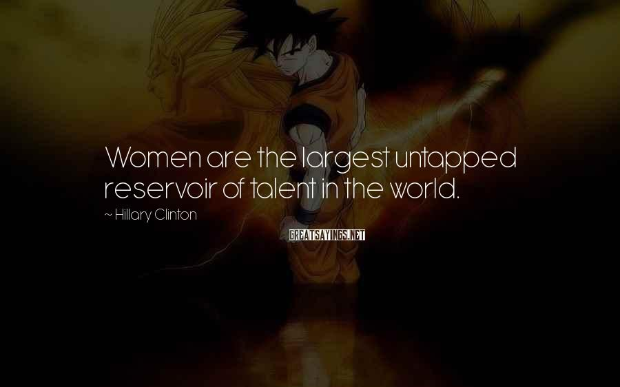 Hillary Clinton Sayings: Women are the largest untapped reservoir of talent in the world.