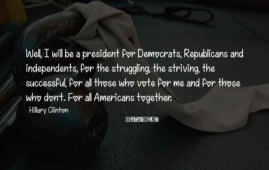 Hillary Clinton Sayings: Well, I will be a president for Democrats, Republicans and independents, for the struggling, the