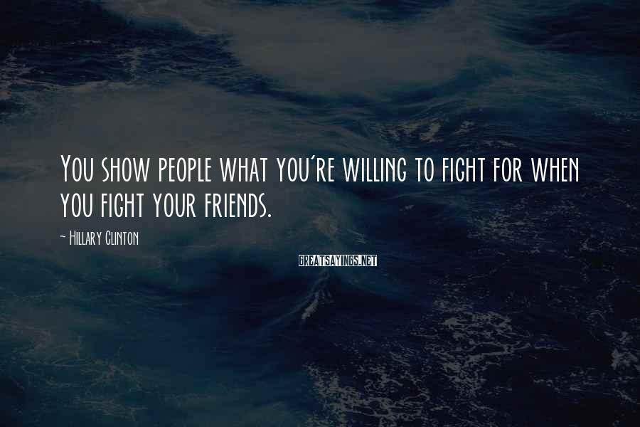 Hillary Clinton Sayings: You show people what you're willing to fight for when you fight your friends.
