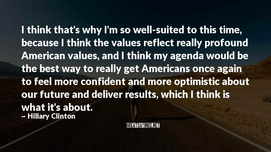 Hillary Clinton Sayings: I think that's why I'm so well-suited to this time, because I think the values
