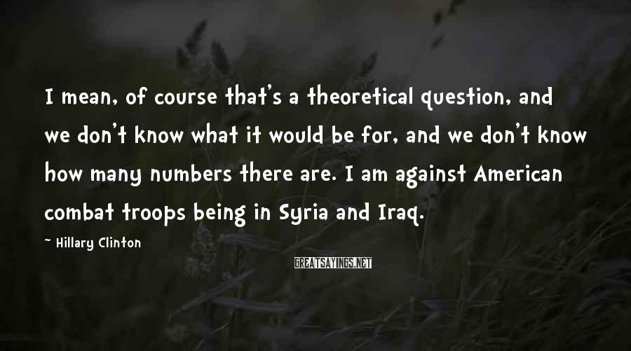 Hillary Clinton Sayings: I mean, of course that's a theoretical question, and we don't know what it would