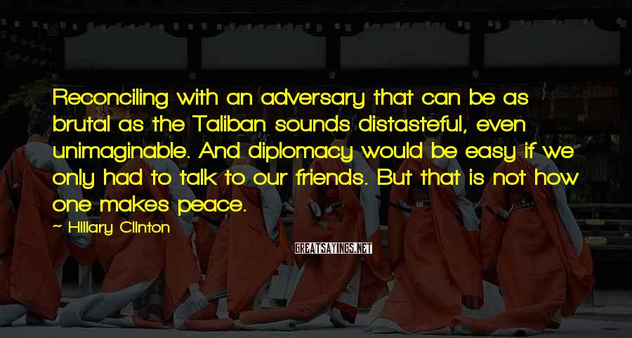 Hillary Clinton Sayings: Reconciling with an adversary that can be as brutal as the Taliban sounds distasteful, even