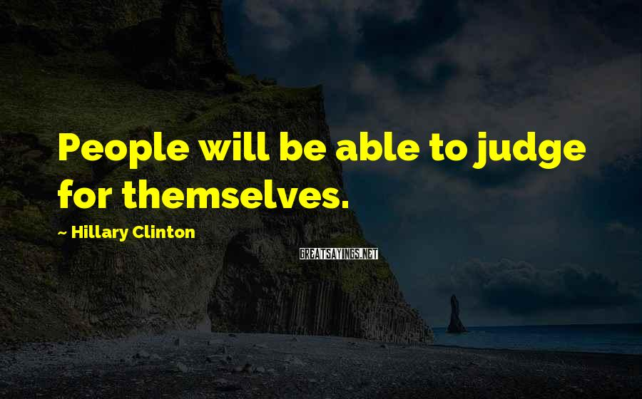 Hillary Clinton Sayings: People will be able to judge for themselves.