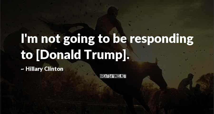 Hillary Clinton Sayings: I'm not going to be responding to [Donald Trump].