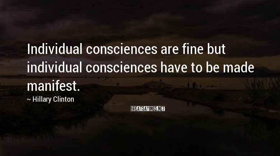 Hillary Clinton Sayings: Individual consciences are fine but individual consciences have to be made manifest.