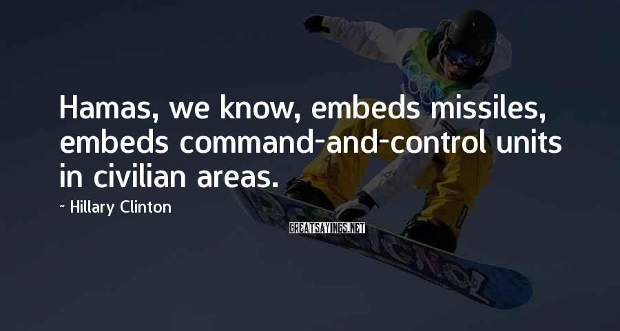 Hillary Clinton Sayings: Hamas, we know, embeds missiles, embeds command-and-control units in civilian areas.