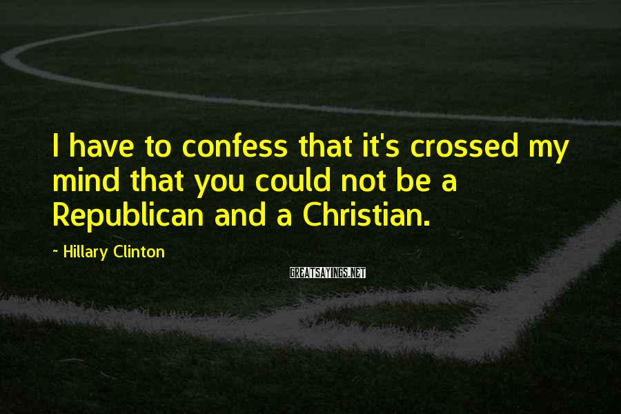 Hillary Clinton Sayings: I have to confess that it's crossed my mind that you could not be a
