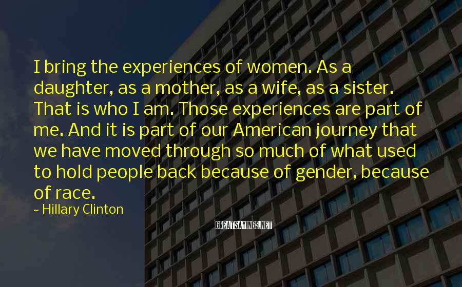 Hillary Clinton Sayings: I bring the experiences of women. As a daughter, as a mother, as a wife,