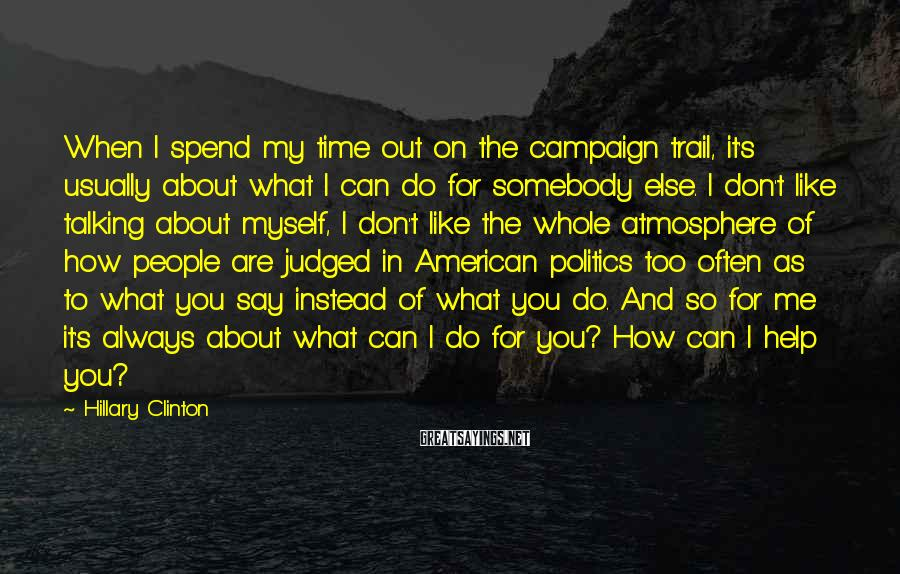 Hillary Clinton Sayings: When I spend my time out on the campaign trail, it's usually about what I