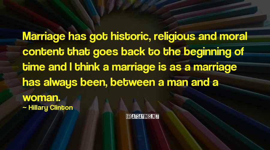 Hillary Clinton Sayings: Marriage has got historic, religious and moral content that goes back to the beginning of