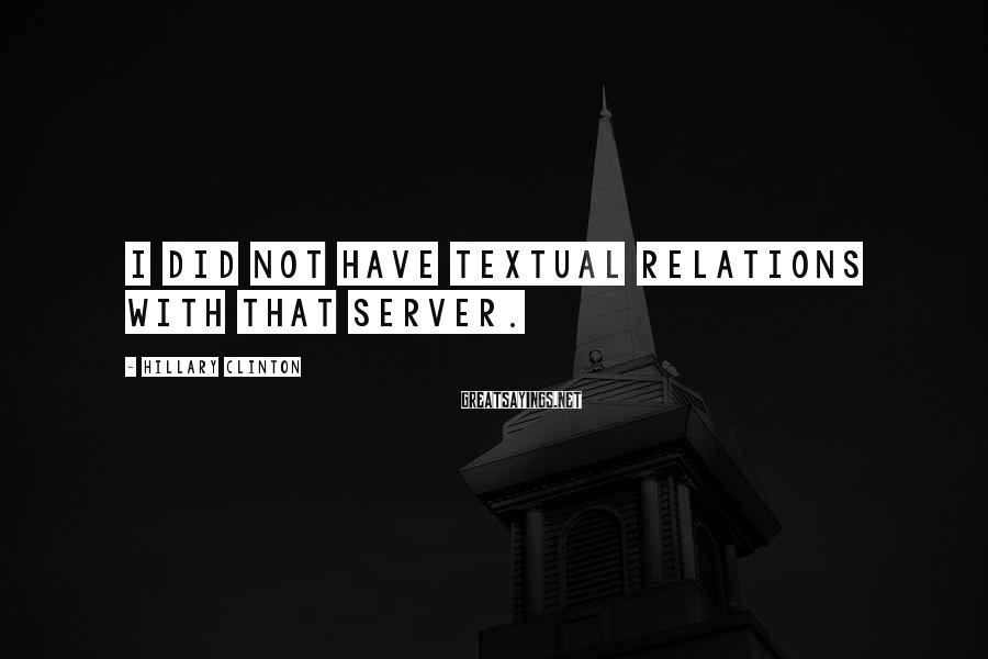 Hillary Clinton Sayings: I did not have textual relations with that server.