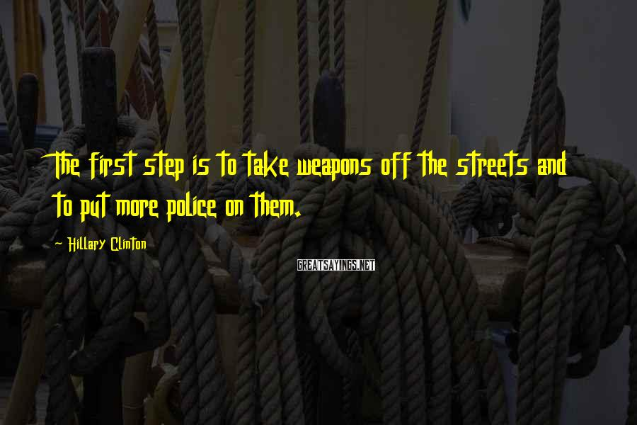Hillary Clinton Sayings: The first step is to take weapons off the streets and to put more police