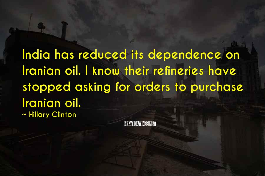 Hillary Clinton Sayings: India has reduced its dependence on Iranian oil. I know their refineries have stopped asking