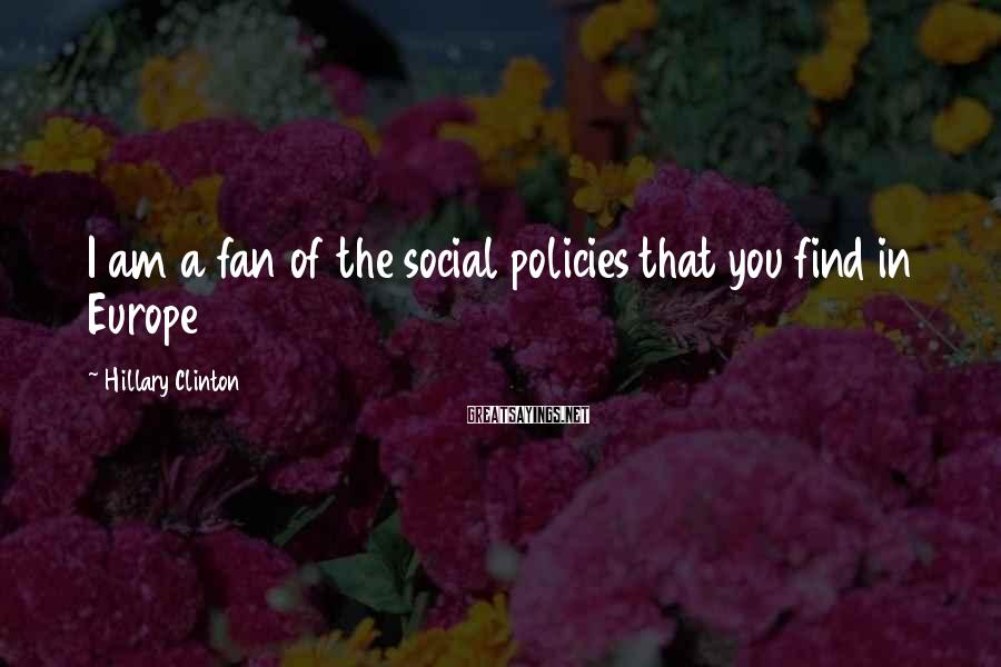 Hillary Clinton Sayings: I am a fan of the social policies that you find in Europe