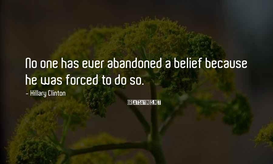 Hillary Clinton Sayings: No one has ever abandoned a belief because he was forced to do so.