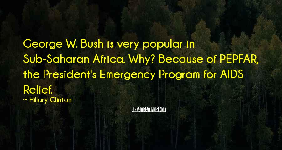 Hillary Clinton Sayings: George W. Bush is very popular in Sub-Saharan Africa. Why? Because of PEPFAR, the President's