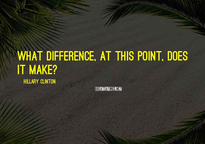 Hillary Clinton Sayings: What difference, at this point, does it make?