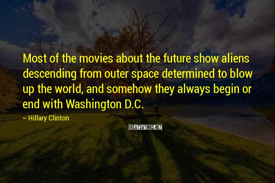 Hillary Clinton Sayings: Most of the movies about the future show aliens descending from outer space determined to