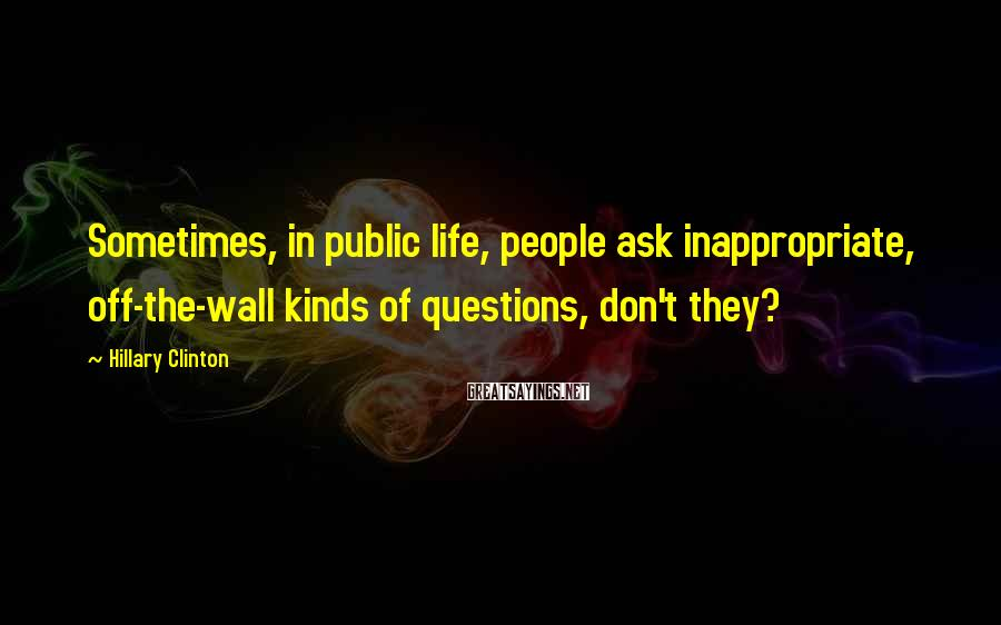 Hillary Clinton Sayings: Sometimes, in public life, people ask inappropriate, off-the-wall kinds of questions, don't they?