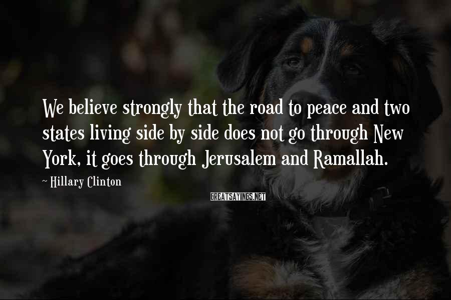 Hillary Clinton Sayings: We believe strongly that the road to peace and two states living side by side