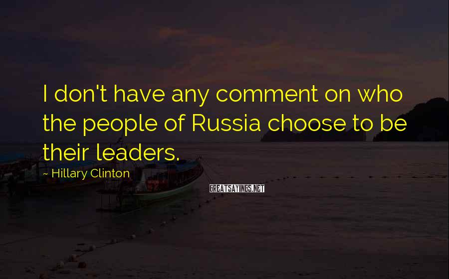 Hillary Clinton Sayings: I don't have any comment on who the people of Russia choose to be their