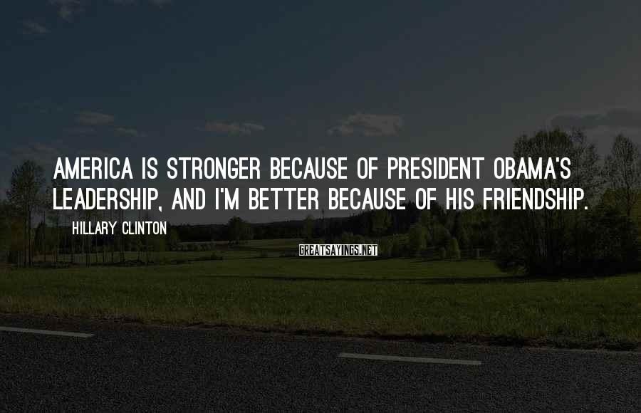 Hillary Clinton Sayings: America is stronger because of President Obama's leadership, and I'm better because of his friendship.
