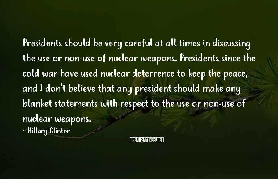 Hillary Clinton Sayings: Presidents should be very careful at all times in discussing the use or non-use of