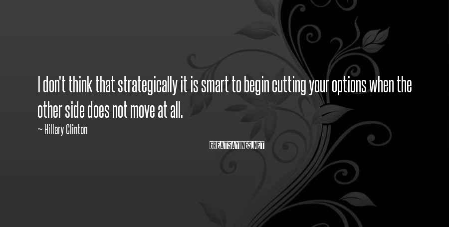 Hillary Clinton Sayings: I don't think that strategically it is smart to begin cutting your options when the