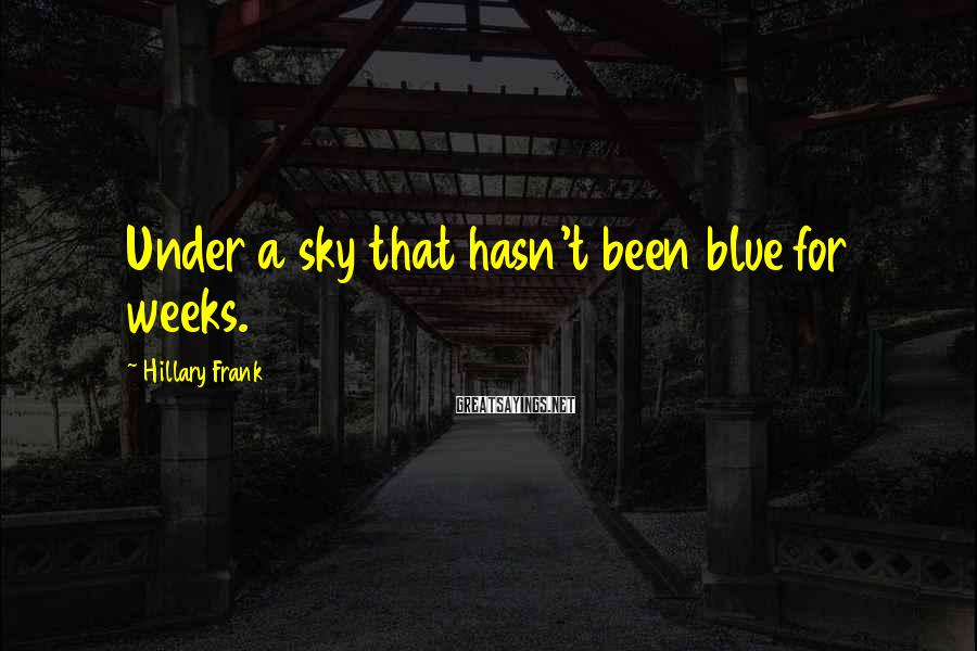 Hillary Frank Sayings: Under a sky that hasn't been blue for weeks.