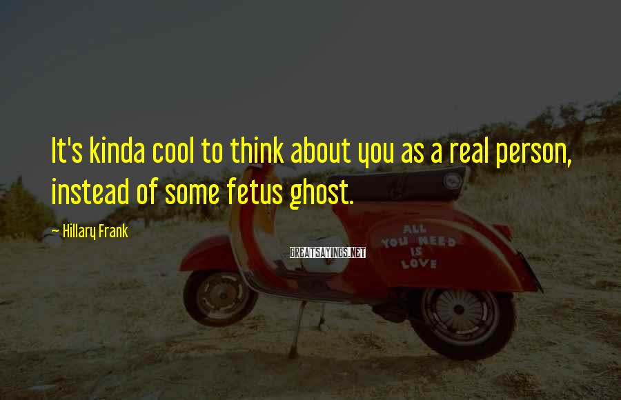 Hillary Frank Sayings: It's kinda cool to think about you as a real person, instead of some fetus