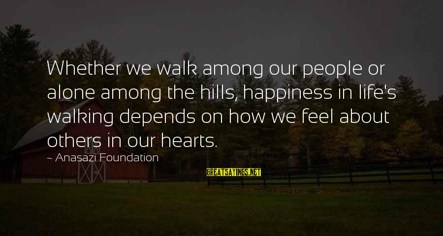Hills In Life Sayings By Anasazi Foundation: Whether we walk among our people or alone among the hills, happiness in life's walking