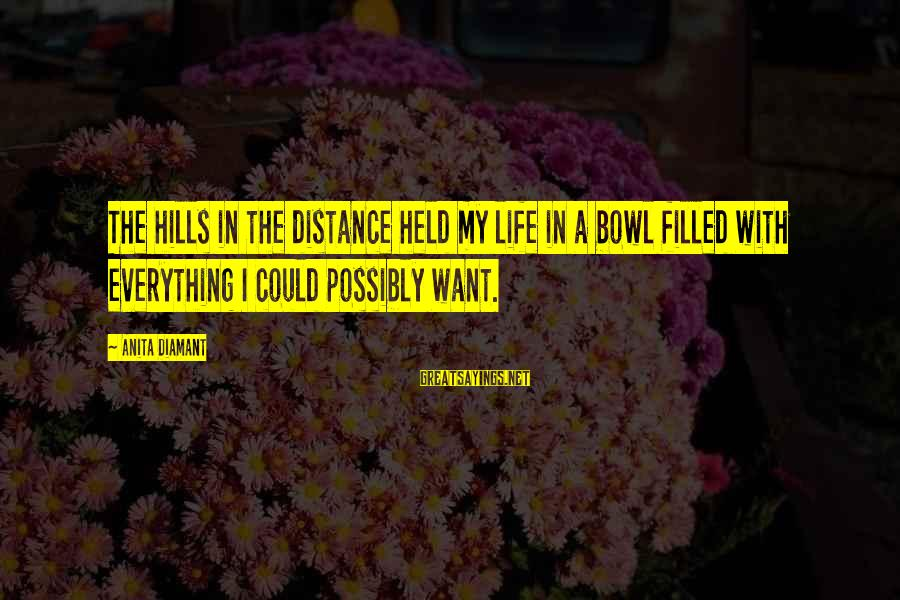 Hills In Life Sayings By Anita Diamant: The hills in the distance held my life in a bowl filled with everything I