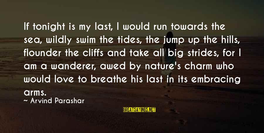 Hills In Life Sayings By Arvind Parashar: If tonight is my last, I would run towards the sea, wildly swim the tides,