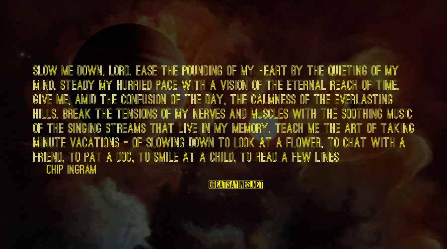 Hills In Life Sayings By Chip Ingram: Slow me down, Lord. Ease the pounding of my heart by the quieting of my