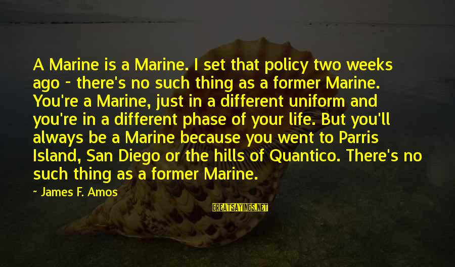 Hills In Life Sayings By James F. Amos: A Marine is a Marine. I set that policy two weeks ago - there's no