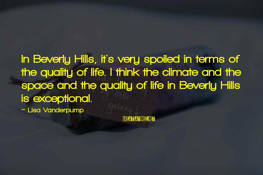 Hills In Life Sayings By Lisa Vanderpump: In Beverly Hills, it's very spoiled in terms of the quality of life. I think