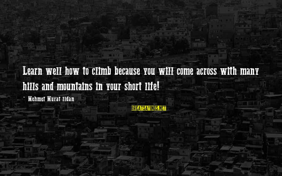Hills In Life Sayings By Mehmet Murat Ildan: Learn well how to climb because you will come across with many hills and mountains