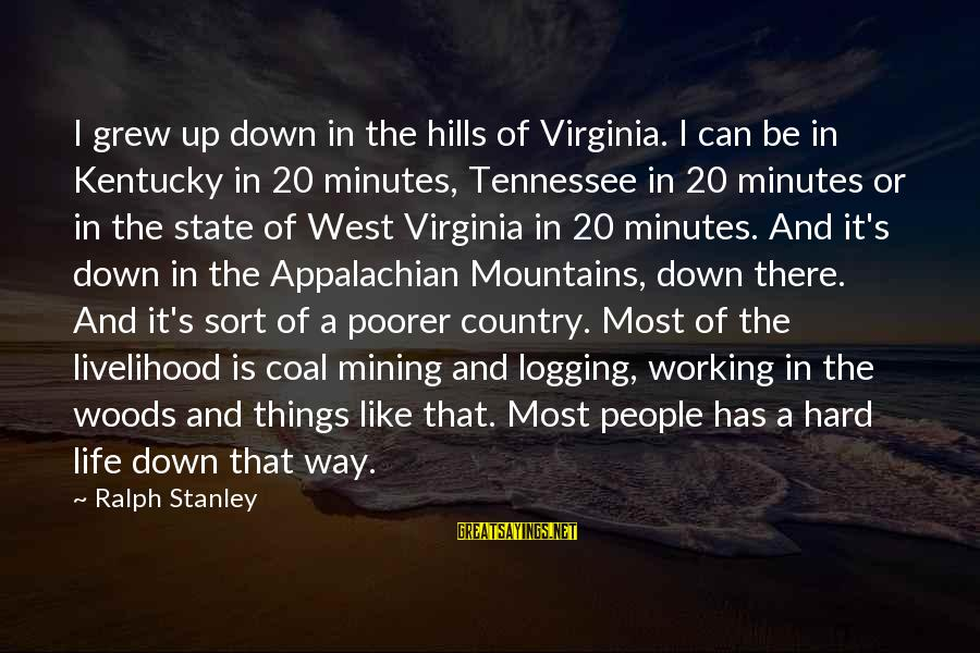 Hills In Life Sayings By Ralph Stanley: I grew up down in the hills of Virginia. I can be in Kentucky in