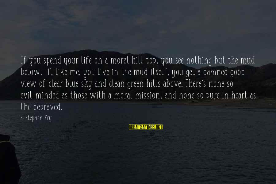 Hills In Life Sayings By Stephen Fry: If you spend your life on a moral hill-top, you see nothing but the mud