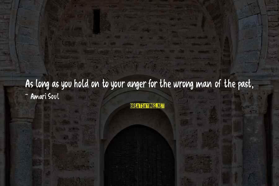 Him And Happiness Sayings By Amari Soul: As long as you hold on to your anger for the wrong man of the
